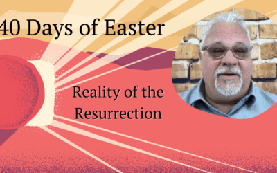 40 Days of Easter – Reality of the Resurrection